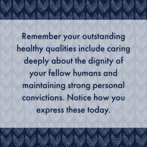 Remember your outstanding healthy qualities include caring deeply about the dignity of your fellow humans and maintaining strong personal convictions. Notice how you express these today.